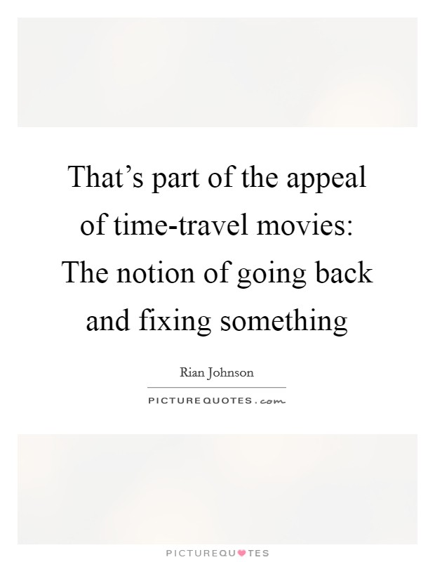 That's part of the appeal of time-travel movies: The notion of going back and fixing something Picture Quote #1