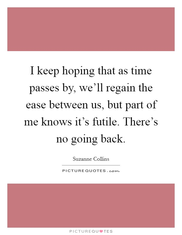 I keep hoping that as time passes by, we'll regain the ease between us, but part of me knows it's futile. There's no going back Picture Quote #1