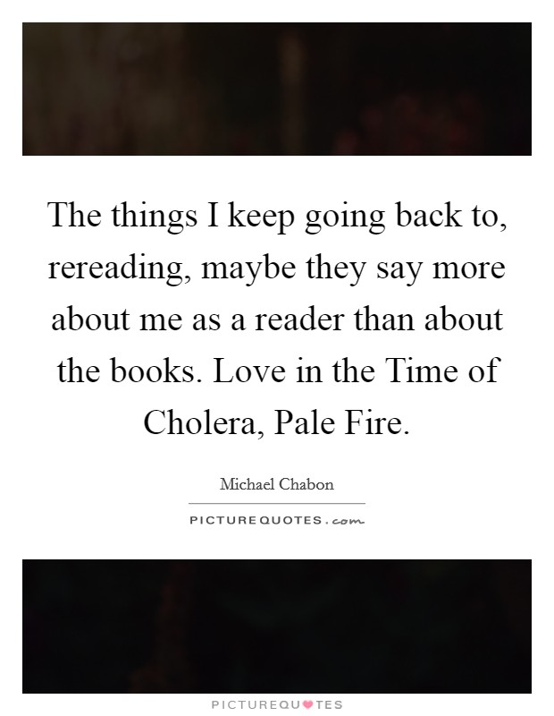 The things I keep going back to, rereading, maybe they say more about me as a reader than about the books. Love in the Time of Cholera, Pale Fire Picture Quote #1