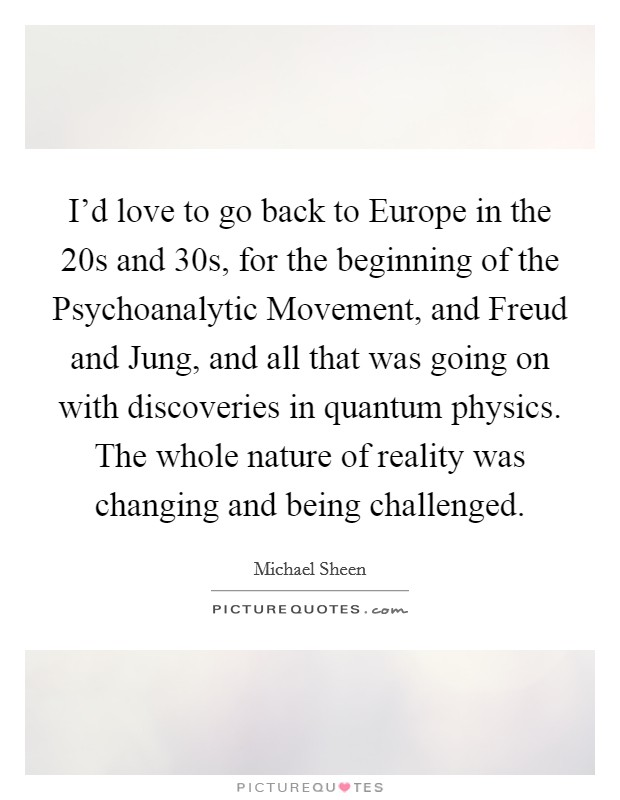 I'd love to go back to Europe in the  20s and  30s, for the beginning of the Psychoanalytic Movement, and Freud and Jung, and all that was going on with discoveries in quantum physics. The whole nature of reality was changing and being challenged Picture Quote #1