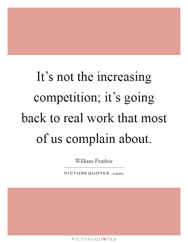 It's not the increasing competition; it's going back to real work that most of us complain about Picture Quote #1