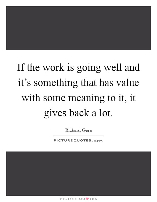 If the work is going well and it's something that has value with some meaning to it, it gives back a lot. Picture Quote #1