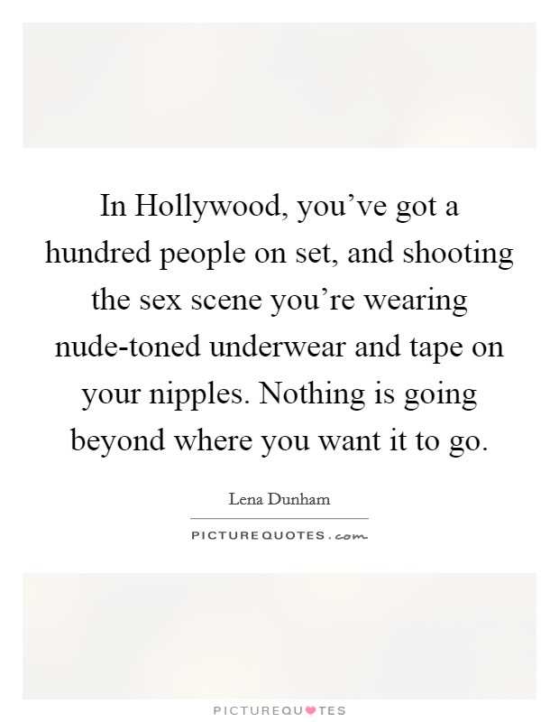 In Hollywood, you've got a hundred people on set, and shooting the sex scene you're wearing nude-toned underwear and tape on your nipples. Nothing is going beyond where you want it to go Picture Quote #1