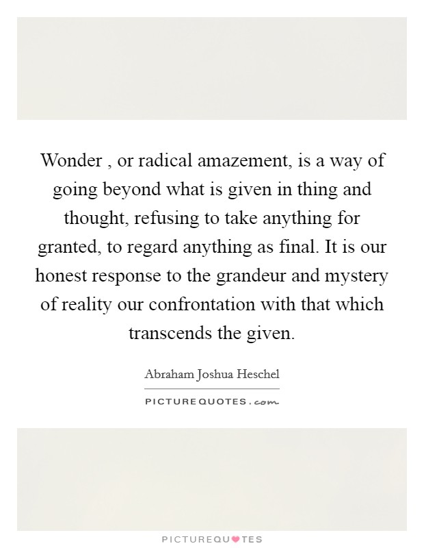 Wonder , or radical amazement, is a way of going beyond what is given in thing and thought, refusing to take anything for granted, to regard anything as final. It is our honest response to the grandeur and mystery of reality our confrontation with that which transcends the given Picture Quote #1