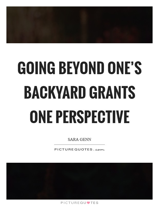 Going beyond one's backyard grants one perspective Picture Quote #1