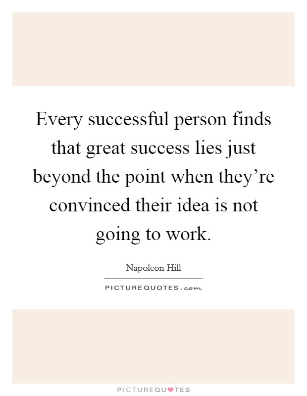 Every successful person finds that great success lies just beyond the point when they're convinced their idea is not going to work Picture Quote #1