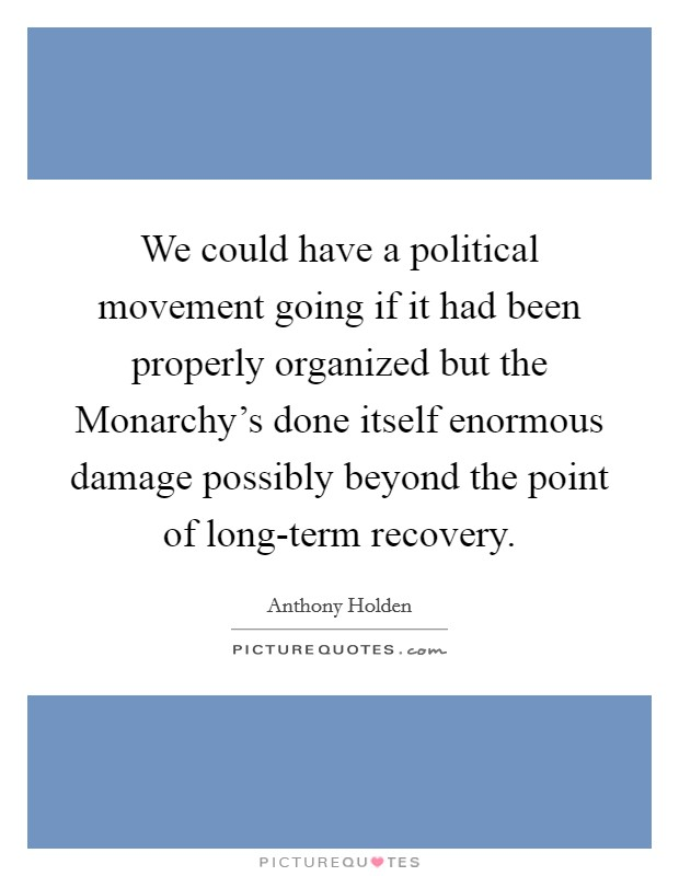 We could have a political movement going if it had been properly organized but the Monarchy's done itself enormous damage possibly beyond the point of long-term recovery. Picture Quote #1