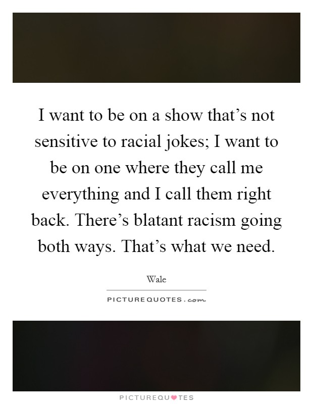 I want to be on a show that's not sensitive to racial jokes; I want to be on one where they call me everything and I call them right back. There's blatant racism going both ways. That's what we need Picture Quote #1