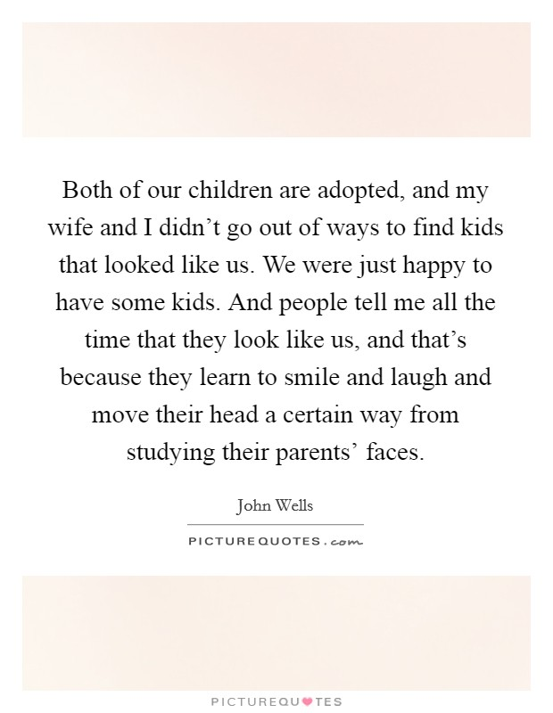 Both of our children are adopted, and my wife and I didn't go out of ways to find kids that looked like us. We were just happy to have some kids. And people tell me all the time that they look like us, and that's because they learn to smile and laugh and move their head a certain way from studying their parents' faces Picture Quote #1