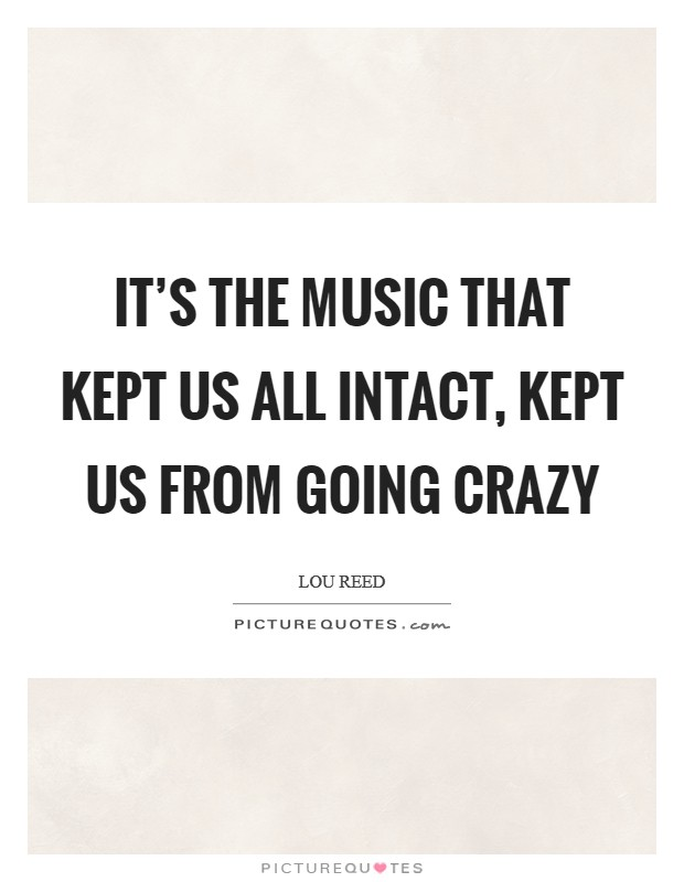 It's the music that kept us all intact, kept us from going crazy Picture Quote #1