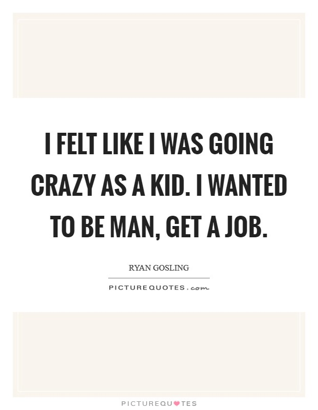 I felt like I was going crazy as a kid. I wanted to be man, get a job Picture Quote #1