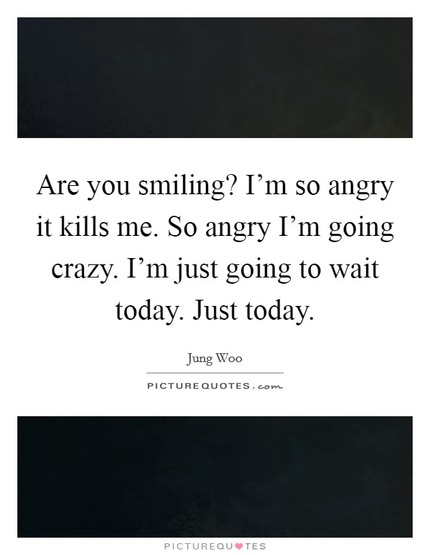 Are you smiling? I'm so angry it kills me. So angry I'm going crazy. I'm just going to wait today. Just today Picture Quote #1