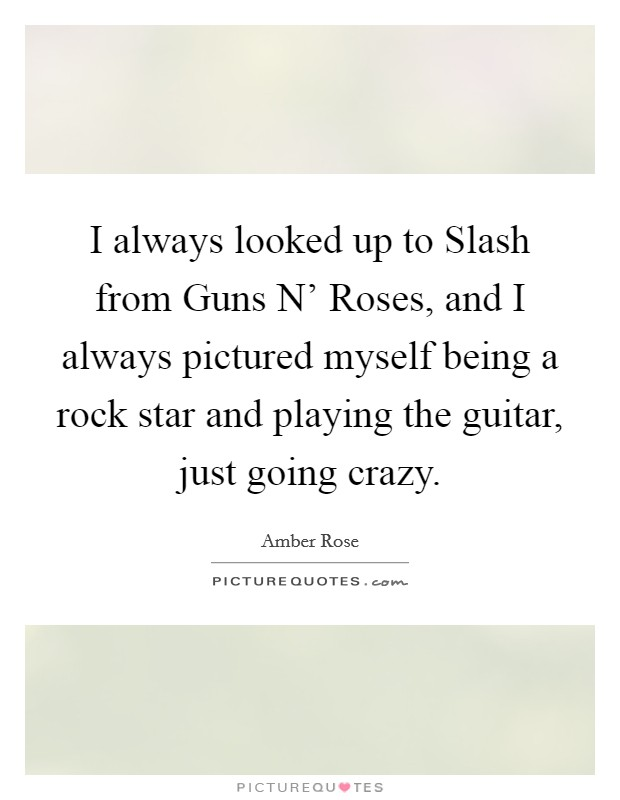 I always looked up to Slash from Guns N' Roses, and I always pictured myself being a rock star and playing the guitar, just going crazy Picture Quote #1