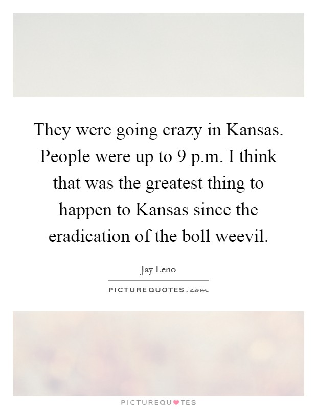 They were going crazy in Kansas. People were up to 9 p.m. I think that was the greatest thing to happen to Kansas since the eradication of the boll weevil Picture Quote #1
