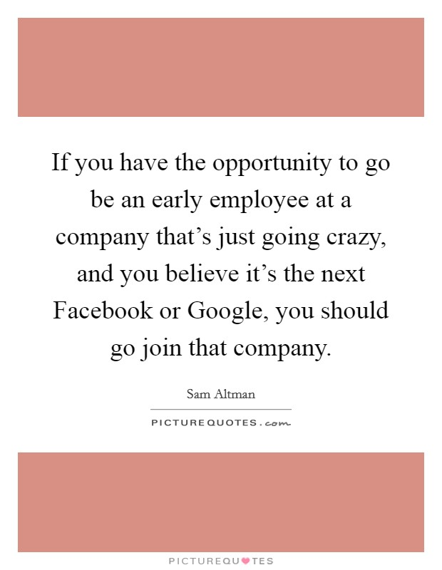 If you have the opportunity to go be an early employee at a company that's just going crazy, and you believe it's the next Facebook or Google, you should go join that company Picture Quote #1