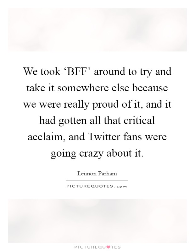We took 'BFF' around to try and take it somewhere else because we were really proud of it, and it had gotten all that critical acclaim, and Twitter fans were going crazy about it Picture Quote #1