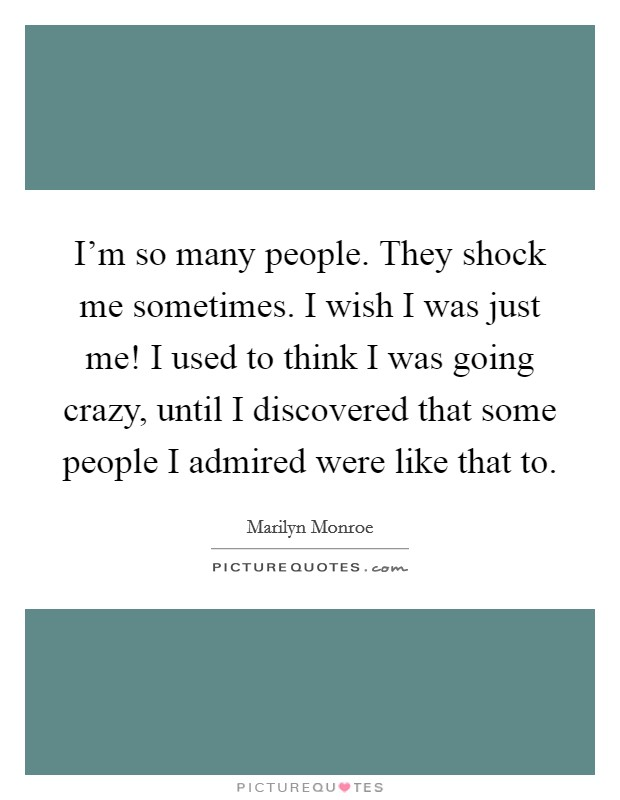 I'm so many people. They shock me sometimes. I wish I was just me! I used to think I was going crazy, until I discovered that some people I admired were like that to Picture Quote #1