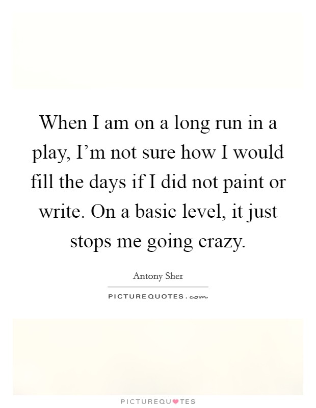 When I am on a long run in a play, I'm not sure how I would fill the days if I did not paint or write. On a basic level, it just stops me going crazy Picture Quote #1