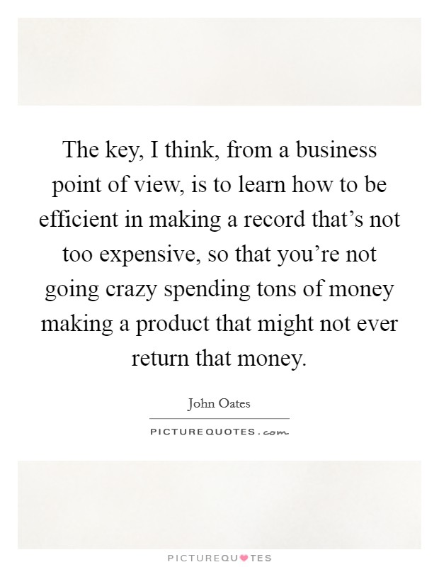 The key, I think, from a business point of view, is to learn how to be efficient in making a record that's not too expensive, so that you're not going crazy spending tons of money making a product that might not ever return that money Picture Quote #1