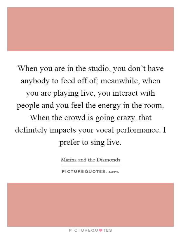 When you are in the studio, you don't have anybody to feed off of; meanwhile, when you are playing live, you interact with people and you feel the energy in the room. When the crowd is going crazy, that definitely impacts your vocal performance. I prefer to sing live Picture Quote #1