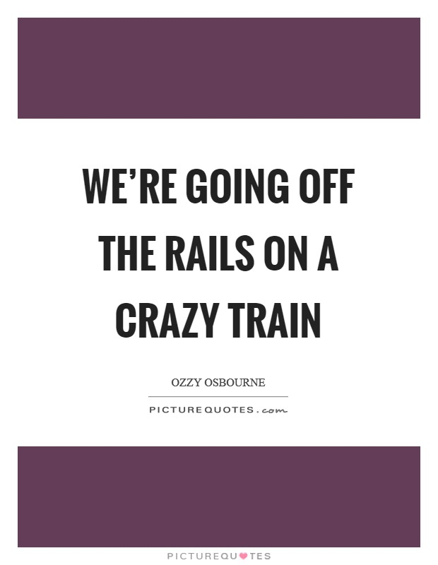 We're going off the rails on a crazy train Picture Quote #1