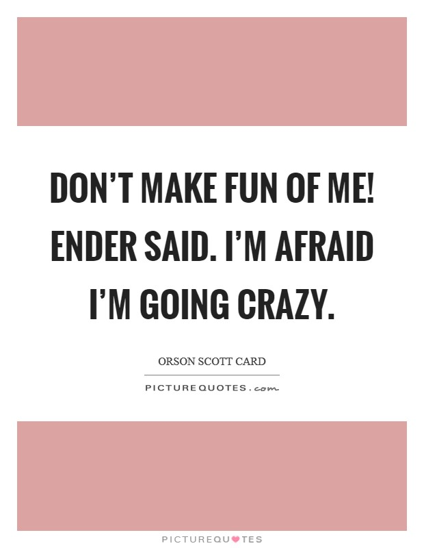 Don't make fun of me! Ender said. I'm afraid I'm going crazy Picture Quote #1