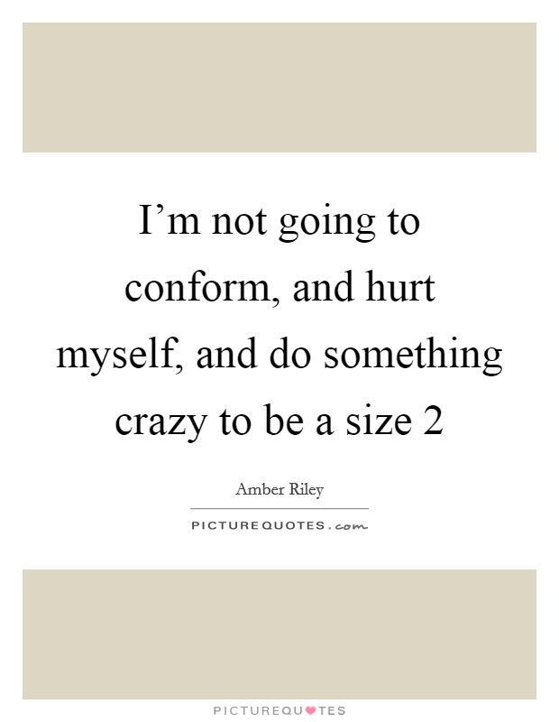 I'm not going to conform, and hurt myself, and do something crazy to be a size 2 Picture Quote #1