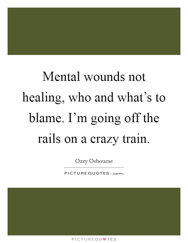 Mental wounds not healing, who and what's to blame. I'm going off the rails on a crazy train Picture Quote #1