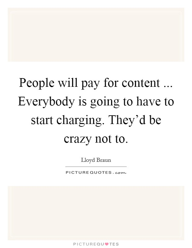 People will pay for content ... Everybody is going to have to start charging. They'd be crazy not to Picture Quote #1