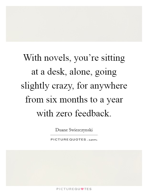 With novels, you're sitting at a desk, alone, going slightly crazy, for anywhere from six months to a year with zero feedback Picture Quote #1