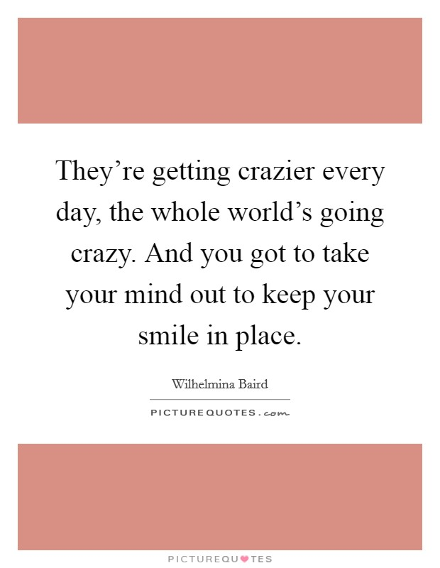 They're getting crazier every day, the whole world's going crazy. And you got to take your mind out to keep your smile in place Picture Quote #1