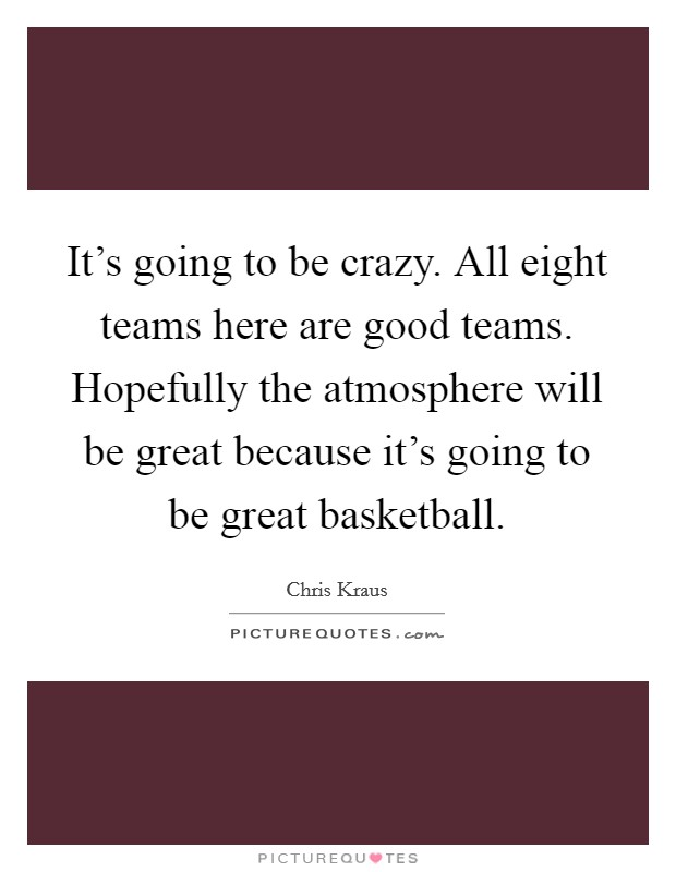 It's going to be crazy. All eight teams here are good teams. Hopefully the atmosphere will be great because it's going to be great basketball Picture Quote #1