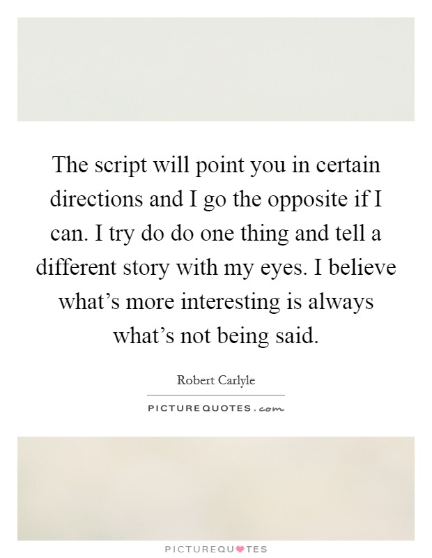 The script will point you in certain directions and I go the opposite if I can. I try do do one thing and tell a different story with my eyes. I believe what's more interesting is always what's not being said Picture Quote #1