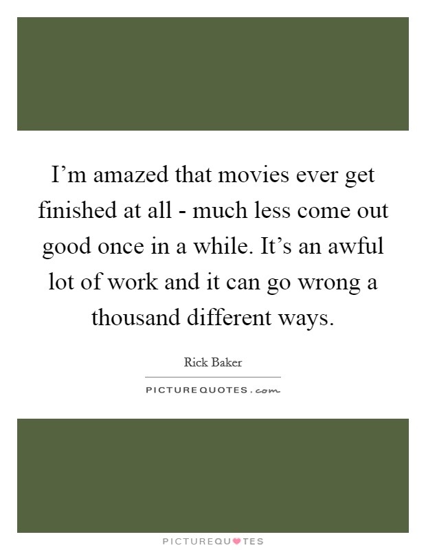 I'm amazed that movies ever get finished at all - much less come out good once in a while. It's an awful lot of work and it can go wrong a thousand different ways Picture Quote #1