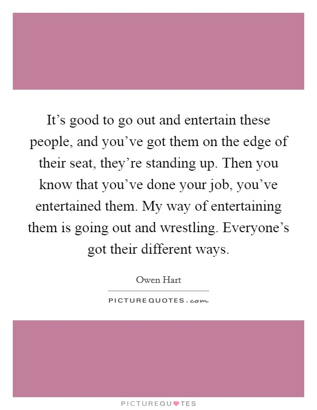 It's good to go out and entertain these people, and you've got them on the edge of their seat, they're standing up. Then you know that you've done your job, you've entertained them. My way of entertaining them is going out and wrestling. Everyone's got their different ways Picture Quote #1