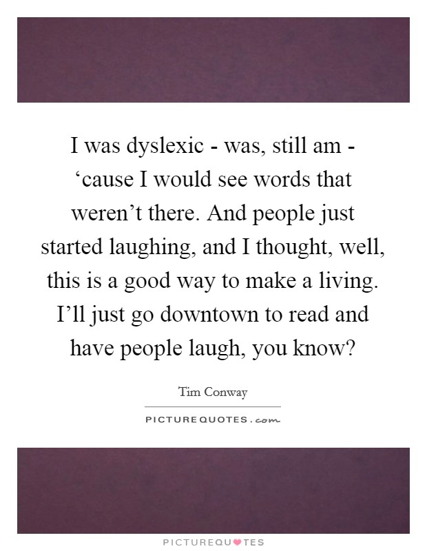 I was dyslexic - was, still am - 'cause I would see words that weren't there. And people just started laughing, and I thought, well, this is a good way to make a living. I'll just go downtown to read and have people laugh, you know? Picture Quote #1