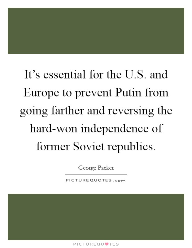 It's essential for the U.S. and Europe to prevent Putin from going farther and reversing the hard-won independence of former Soviet republics Picture Quote #1