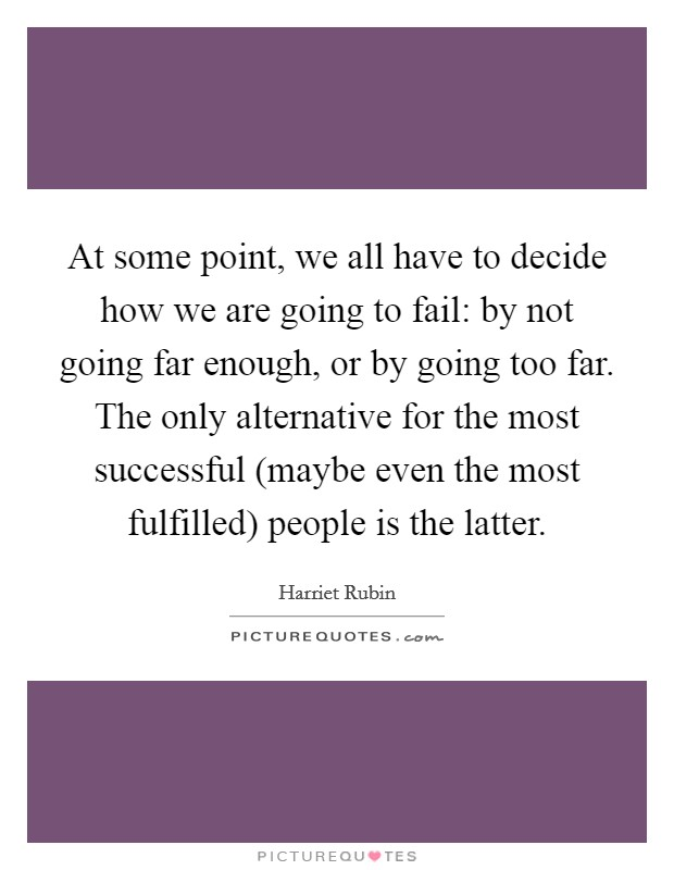 At some point, we all have to decide how we are going to fail: by not going far enough, or by going too far. The only alternative for the most successful (maybe even the most fulfilled) people is the latter Picture Quote #1