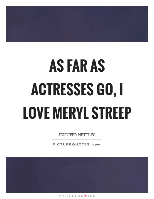 As far as actresses go, I love Meryl Streep Picture Quote #1