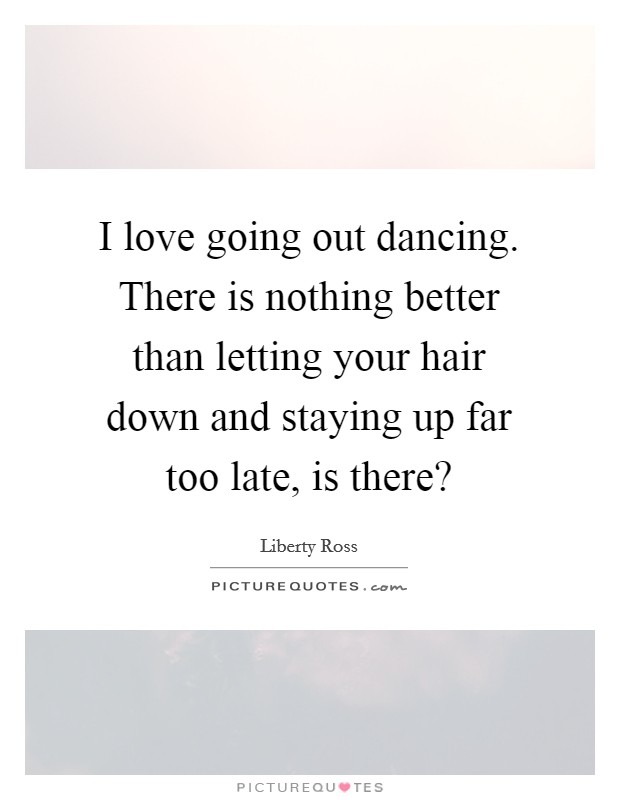 I love going out dancing. There is nothing better than letting your hair down and staying up far too late, is there? Picture Quote #1