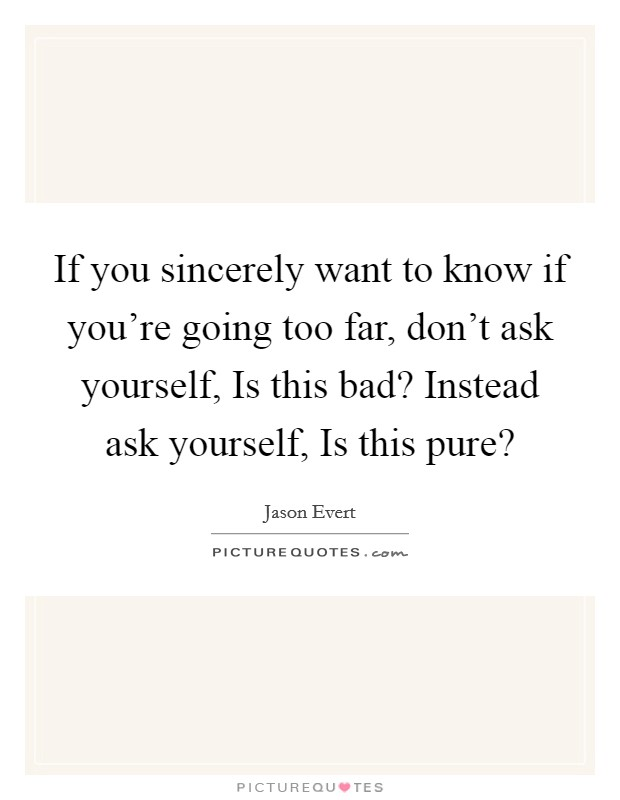 If you sincerely want to know if you're going too far, don't ask yourself, Is this bad? Instead ask yourself, Is this pure? Picture Quote #1