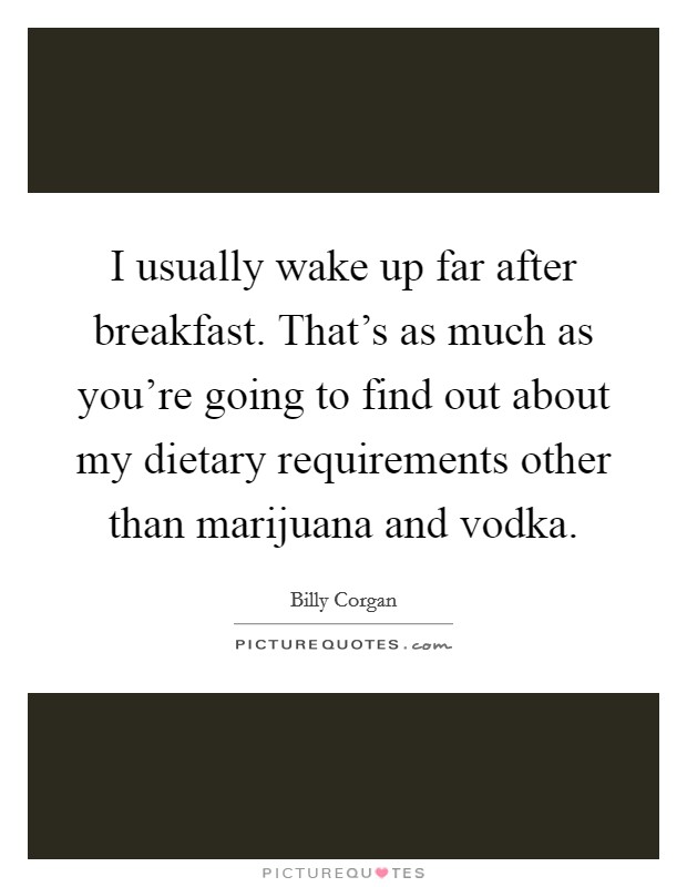 I usually wake up far after breakfast. That's as much as you're going to find out about my dietary requirements other than marijuana and vodka Picture Quote #1