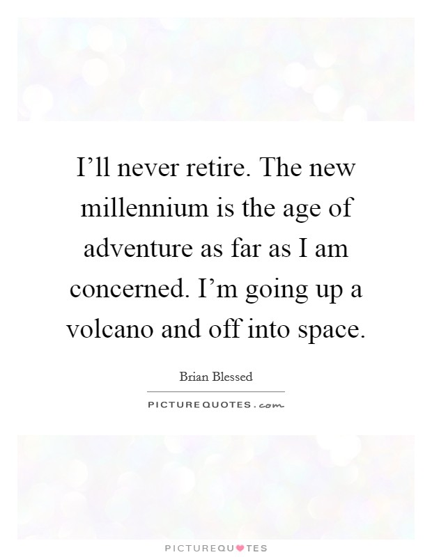 I'll never retire. The new millennium is the age of adventure as far as I am concerned. I'm going up a volcano and off into space Picture Quote #1