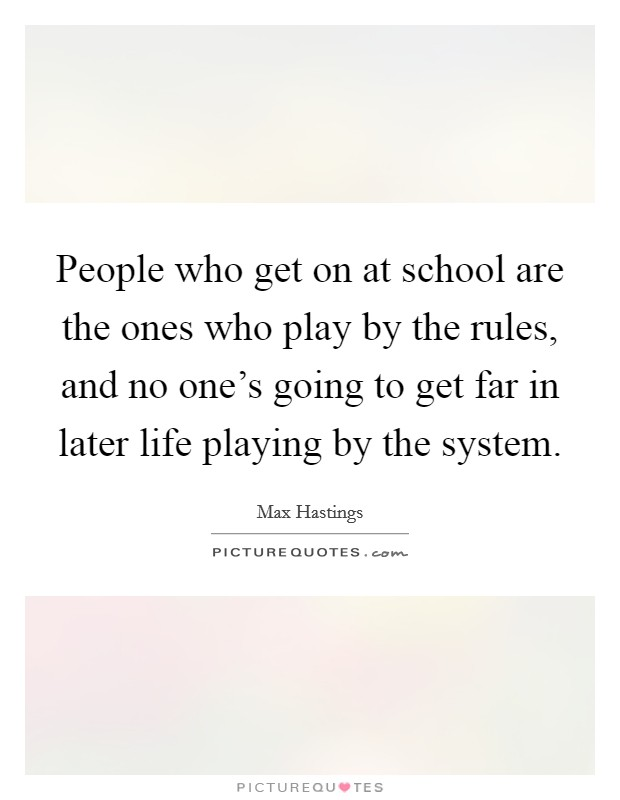 People who get on at school are the ones who play by the rules, and no one's going to get far in later life playing by the system Picture Quote #1