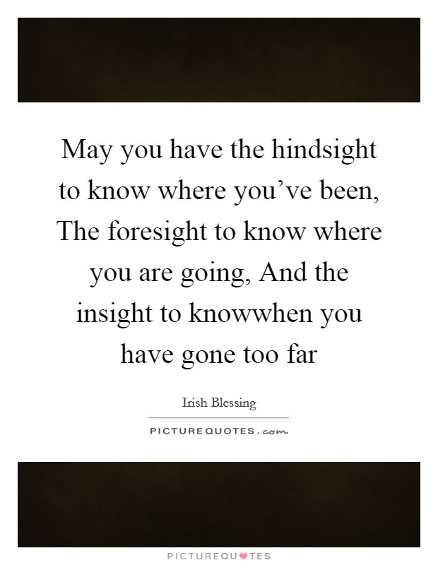 May you have the hindsight to know where you've been, The foresight to know where you are going, And the insight to knowwhen you have gone too far Picture Quote #1