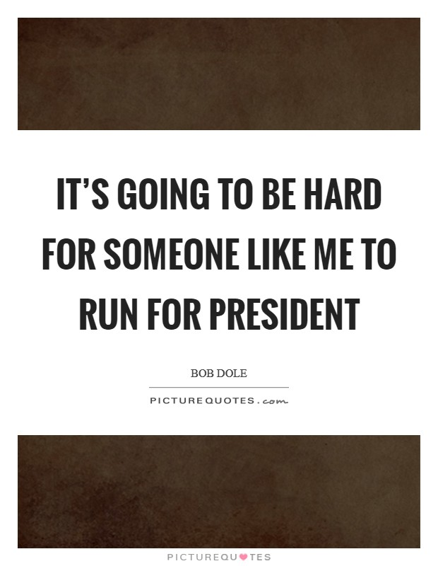 It's going to be hard for someone like me to run for president Picture Quote #1