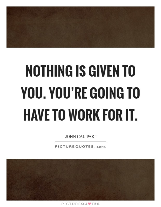 Nothing is given to you. You're going to have to work for it Picture Quote #1