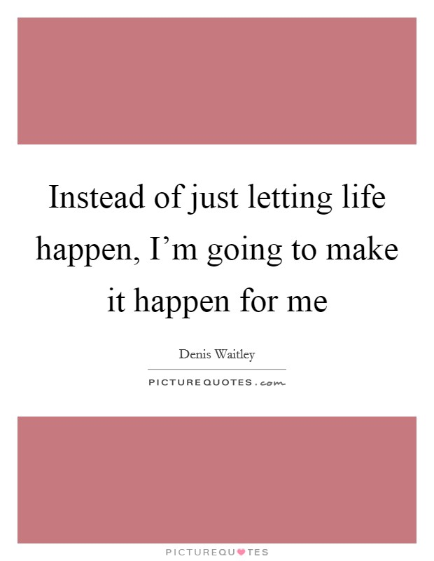 Instead of just letting life happen, I'm going to make it happen for me Picture Quote #1
