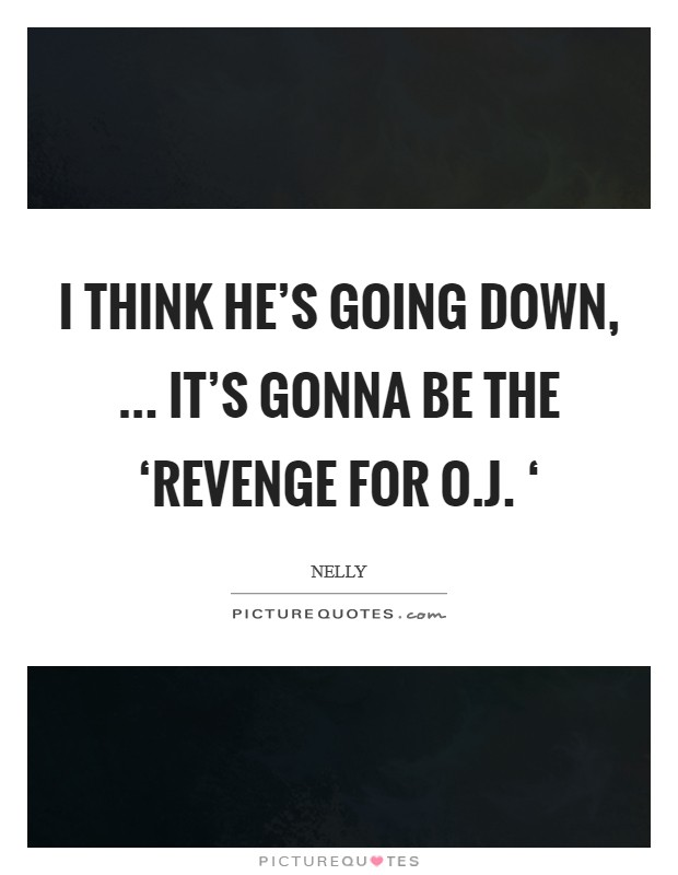 I think he's going down, ... It's gonna be the 'Revenge for O.J. ' Picture Quote #1