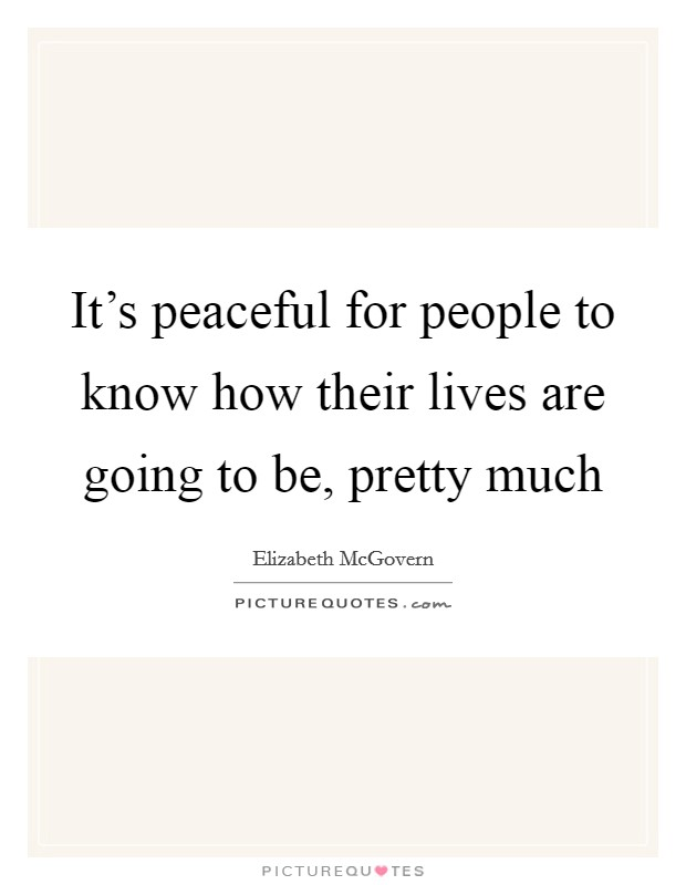 It's peaceful for people to know how their lives are going to be, pretty much Picture Quote #1
